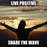 Positive | LIVE POSITIVE SHARE THE WAVE | image tagged in positive | made w/ Imgflip meme maker
