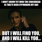 Liam Neeson Taken Meme | I DON'T KNOW YET WHO THE CRACKHEAD IS THAT'S BEEN SYPHONING MY GAS BUT I WILL FIND YOU, AND I WILL KILL YOU... | image tagged in memes,liam neeson taken | made w/ Imgflip meme maker