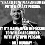 This is how I feel when trying to explain Constitutional rights to foreigners. Or to liberals. | IT'S HARD TO WIN AN ARGUMENT WITH A SMART PERSON, BUT IT'S DAMN NEAR IMPOSSIBLE TO WIN AN ARGUMENT WITH A STUPID PERSON. ~ BILL MURRAY ~ | image tagged in bill murray well played sir,invalid argument,politics | made w/ Imgflip meme maker