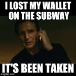 Liam Neeson Taken Meme | I LOST MY WALLET ON THE SUBWAY IT'S BEEN TAKEN | image tagged in memes,liam neeson taken | made w/ Imgflip meme maker