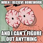 Patrick Star Withdrawals | WHEN I RECIEVE HOMEWORK AND I CAN'T FIGURE OUT ANYTHING | image tagged in patrick star withdrawals | made w/ Imgflip meme maker