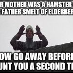 French Taunting in Monty Python's Holy Grail | YOUR MOTHER WAS A HAMSTER AND YOUR FATHER SMELT OF ELDERBERRIES! NOW GO AWAY BEFORE I TAUNT YOU A SECOND TIME. | image tagged in french taunting in monty python's holy grail | made w/ Imgflip meme maker