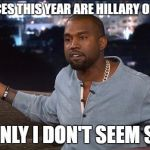 Kanye Might Actually Get Elected in 2020 | THE CHOICES THIS YEAR ARE HILLARY OR TRUMP? SUDDENLY I DON'T SEEM SO BAD | image tagged in kanye west,election 2016,election 2020,olympianproduct | made w/ Imgflip meme maker