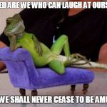 Sassy Iguana Meme | BLESSED ARE WE WHO CAN LAUGH AT OURSELVES FOR WE SHALL NEVER CEASE TO BE AMUSED | image tagged in memes,sassy iguana | made w/ Imgflip meme maker