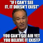 "Atheists' Dilemma, again | ""IF I CAN'T SEE IT, IT DOESN'T EXIST"" YOU CAN'T SEE AIR YET YOU BELIEVE IT EXIST? 
