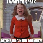 Veruca Salt | I WANT TO SPEAK AT THE DNC NOW MOMMY! | image tagged in veruca salt | made w/ Imgflip meme maker
