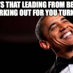 Obama smiles | HOW'S THAT LEADING FROM BEHIND WORKING OUT FOR YOU TURKEY? | image tagged in obama smiles | made w/ Imgflip meme maker