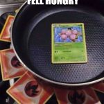 pokémon cooking | WHEN YOU FELL HUNGRY FOR POKEMON FLESH | image tagged in pokmon cooking | made w/ Imgflip meme maker