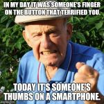 angry old man | IN MY DAY IT WAS SOMEONE'S FINGER ON THE BUTTON THAT TERRIFIED YOU. TODAY IT'S SOMEONE'S THUMBS ON A SMARTPHONE. | image tagged in angry old man | made w/ Imgflip meme maker