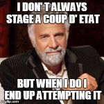 I don't always | I DON' T ALWAYS STAGE A COUP D' ETAT BUT WHEN I DO I END UP ATTEMPTING IT | image tagged in i don't always | made w/ Imgflip meme maker