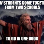 REVERSING HISTORY | NOW STUDENTS COME TOGETHER FROM TWO SCHOOLS TO GO IN ONE DOOR | image tagged in ten commandments,school,student,construction | made w/ Imgflip meme maker