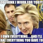 Alien Hillary | YOU THINK I WORK FOR YOU?!? I OWN EVERYTHING.....AND I'LL TAKE EVERYTHING YOU HAVE TOO | image tagged in alien hillary | made w/ Imgflip meme maker