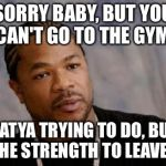 Serious Xzibit Meme | SORRY BABY, BUT YOU CAN'T GO TO THE GYM. WHATYA TRYING TO DO, BUILD UP THE STRENGTH TO LEAVE ME? | image tagged in memes,serious xzibit | made w/ Imgflip meme maker