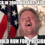 bill clinton laughing economy fix czar adviser Hillary neolibera | BACK IN 2000, HILLARY SAID SHE WOULD RUN FOR PRESIDENT | image tagged in bill clinton laughing economy fix czar adviser hillary neolibera | made w/ Imgflip meme maker