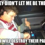DoucheBag DJ Meme | THEY DIDN'T LET ME BE THE DJ SO I WILL DESTROY THEIR PARTY | image tagged in memes,douchebag dj | made w/ Imgflip meme maker