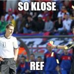 Asshole Ref Meme | SO KLOSE REF | image tagged in memes,asshole ref | made w/ Imgflip meme maker