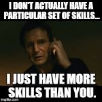 Liam Neeson Taken Meme | I DON'T ACTUALLY HAVE A PARTICULAR SET OF SKILLS... I JUST HAVE MORE SKILLS THAN YOU. | image tagged in memes,liam neeson taken | made w/ Imgflip meme maker
