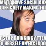 Annoying Facebook Girl | CLAIMS TO HAVE SOCIAL ANXIETY AND DIFFICULTY MAKING FRIENDS CAN'T STOP BRINGING ATTENTION TO HERSELF ON FACEBOOK | image tagged in annoying facebook girl,facebook,girls be like,girls,girl problems | made w/ Imgflip meme maker