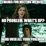 Guys only think about one thing | THANKS FOR MEETING ME HERE. NO PROBLEM. WHAT'S UP? HAND OVER ALL YOUR POKÉMON. | image tagged in memes,horny harry,pokemon,pokemon go | made w/ Imgflip meme maker