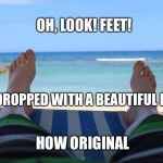 Feet on the beach | OH, LOOK! FEET! HOW ORIGINAL BACKDROPPED WITH A BEAUTIFUL BEACH | image tagged in feet on the beach | made w/ Imgflip meme maker
