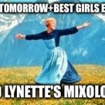 Look At All These Meme | ME+TOMORROW+BEST GIRLS EVER! AND LYNETTE'S MIXOLOGY! | image tagged in memes,look at all these | made w/ Imgflip meme maker