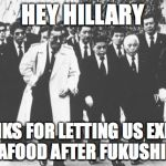 A Great Trade Deal | HEY HILLARY THANKS FOR LETTING US EXPORT SEAFOOD AFTER FUKUSHIMA | image tagged in memes,yakuza,hillary clinton,fukushima | made w/ Imgflip meme maker