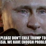 Putin Crying | PLEASE DON'T EXILE TRUMP TO RUSSIA. WE HAVE ENOUGH PROBLEMS. | image tagged in putin crying,trump | made w/ Imgflip meme maker