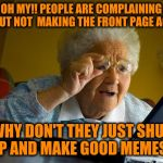 OH MY!! PEOPLE ARE COMPLAINING ABOUT NOT  MAKING THE FRONT PAGE AGAIN WHY DON'T THEY JUST SHUT UP AND MAKE GOOD MEMES? | image tagged in memes,grandma finds the internet | made w/ Imgflip meme maker