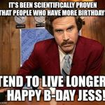 ron burgundy | IT'S BEEN SCIENTIFICALLY PROVEN THAT PEOPLE WHO HAVE MORE BIRTHDAYS TEND TO LIVE LONGER.   HAPPY B-DAY JESS! | image tagged in ron burgundy | made w/ Imgflip meme maker