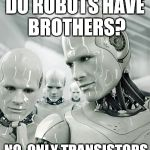 DO ROBOTS HAVE BROTHERS? NO, ONLY TRANSISTORS | image tagged in memes,robots | made w/ Imgflip meme maker