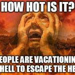 Hell | HOW HOT IS IT? PEOPLE ARE VACATIONING IN HELL TO ESCAPE THE HEAT. | image tagged in hell | made w/ Imgflip meme maker