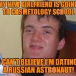 MY NEW GIRLFRIEND IS GOING TO COSMETOLOGY SCHOOL I CAN'T BELIEVE I'M DATING A RUSSIAN ASTRONAUT! | image tagged in memes,10 guy | made w/ Imgflip meme maker