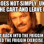 ONE DOES NOT SIMPLY  UNLOAD THE CART AND LEAVE IT TAKE IT BACK INTO THE FRIGGIN STORE  YOU NEED THE FRIGGIN EXERCISE ANYWAY | image tagged in memes,one does not simply | made w/ Imgflip meme maker