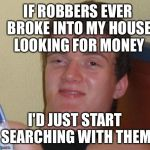 IF ROBBERS EVER BROKE INTO MY HOUSE LOOKING FOR MONEY I'D JUST START SEARCHING WITH THEM | image tagged in memes,10 guy | made w/ Imgflip meme maker