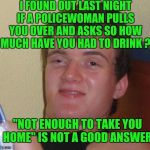 "I FOUND OUT LAST NIGHT IF A POLICEWOMAN PULLS YOU OVER AND ASKS SO HOW MUCH HAVE YOU HAD TO DRINK ? ""NOT ENOUGH TO TAKE YOU HOME"" IS NOT A G 