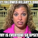 Debbie Wasserman Schultz | I ONLY FOLLOWED HILLARY'S ORDERS WHY IS EVERYONE SO UPSET? | image tagged in debbie wasserman schultz | made w/ Imgflip meme maker