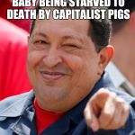 Chavez Meme | WHO'S A CUTE LITTLE BABY BEING STARVED TO DEATH BY CAPITALIST PIGS YOU ARE | image tagged in memes,chavez | made w/ Imgflip meme maker