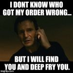 Liam Neeson Taken Meme | I DONT KNOW WHO GOT MY ORDER WRONG... BUT I WILL FIND YOU AND DEEP FRY YOU. | image tagged in memes,liam neeson taken | made w/ Imgflip meme maker