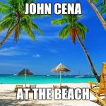 BeachPeace | JOHN CENA AT THE BEACH | image tagged in beachpeace | made w/ Imgflip meme maker
