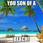 BeachPeace | YOU SON OF A BEACH! | image tagged in beachpeace | made w/ Imgflip meme maker