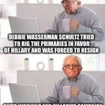 What a coinkydink | DEBBIE WASSERMAN SCHULTZ TRIED TO RIG THE PRIMARIES IN FAVOR OF HILLARY AND WAS FORCED TO RESIGN SHE'S WORKING FOR HILLARY'S CAMPAIGN NOW?   | image tagged in hide the pain bernie,memes,funny,hillary,corrupt | made w/ Imgflip meme maker
