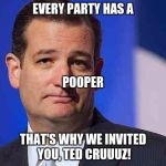 What Franck Said When Cruz Showed Up at the Republican Convention, 2016 | EVERY PARTY HAS A THAT'S WHY WE INVITED YOU, TED CRUUUZ! POOPER | image tagged in loser ted cruz | made w/ Imgflip meme maker
