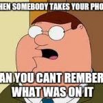 Family Guy Peter Meme | WHEN SOMEBODY TAKES YOUR PHONE AN YOU CANT REMBER WHAT WAS ON IT | image tagged in memes,family guy peter | made w/ Imgflip meme maker