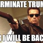 Arnold Schwarzenegger  | TERMINATE TRUMP OR I WILL BE BACK! | image tagged in arnold schwarzenegger | made w/ Imgflip meme maker