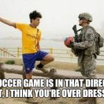 Fifa E Call Of Duty Meme | THE SOCCER GAME IS IN THAT DIRECTION. BUT, I THINK YOU'RE OVER DRESSED | image tagged in memes,fifa e call of duty | made w/ Imgflip meme maker