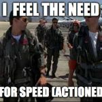 Top gun  | I  FEEL THE NEED THE NEED FOR SPEED (ACTIONED INQUIRY) | image tagged in top gun | made w/ Imgflip meme maker