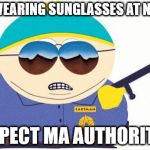 Officer Cartman Meme | I'M WEARING SUNGLASSES AT NIGHT, RESPECT MA AUTHORITAH! | image tagged in memes,officer cartman | made w/ Imgflip meme maker