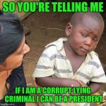 SO YOU'RE TELLING ME IF I AM A CORRUPT LYING CRIMINAL I CAN BE A PRESIDENT | image tagged in memes,third world skeptical kid | made w/ Imgflip meme maker