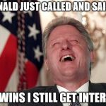 Interns for EVERYONE! | DONALD JUST CALLED AND SAID IF HE WINS I STILL GET INTERNS. | image tagged in bill clinton laughing economy fix czar adviser hillary neolibera,donald trump,hillary clinton | made w/ Imgflip meme maker
