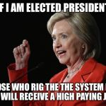 Hillary Clinton Logic  | IF I AM ELECTED PRESIDENT THOSE WHO RIG THE THE SYSTEM FOR ME WILL RECEIVE A HIGH PAYING JOB! | image tagged in hillary clinton logic | made w/ Imgflip meme maker